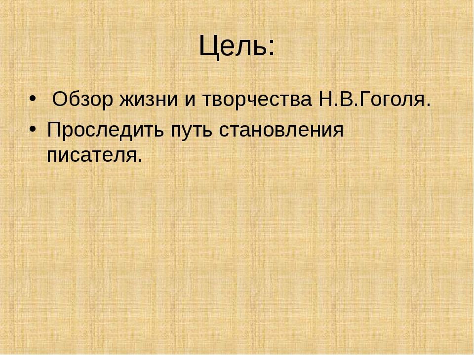Цель: Обзор жизни и творчества Н.В.Гоголя. Проследить путь становления писате...