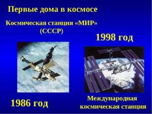 Первые дома в космосе Космическая станция «МИР» (СССР) 1986 год 1998 год Межд