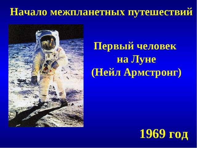 Начало межпланетных путешествий Первый человек на Луне (Нейл Армстронг) 1969...