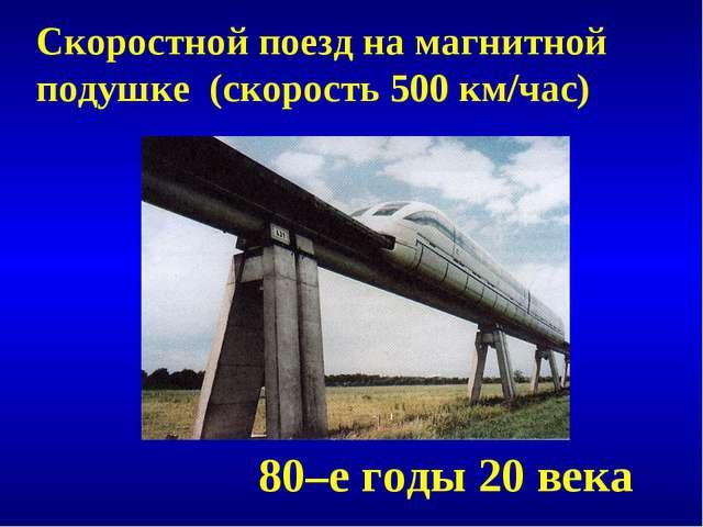 Скоростной поезд на магнитной подушке (скорость 500 км/час) 80–е годы 20 века