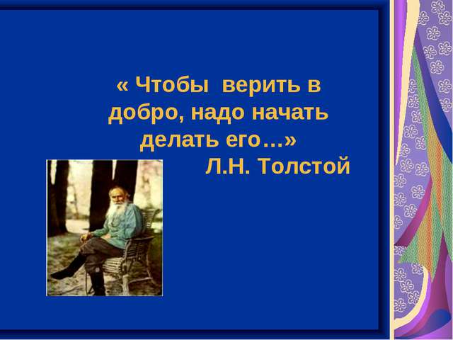 « Чтобы верить в добро, надо начать делать его…» Л.Н. Толстой