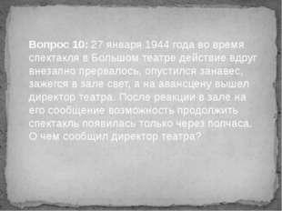 Вопрос 10: 27 января 1944 года во время спектакля в Большом театре действие в