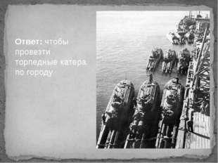 Ответ: чтобы провезти торпедные катера по городу.
