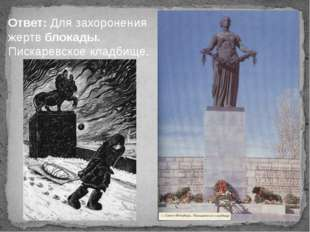 Ответ: Для захоронения жертв блокады. Пискаревское кладбище..