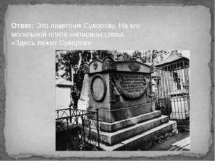 Ответ: Это памятник Суворову. На его могильной плите написаны слова: «Здесь л