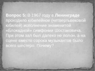 Вопрос 5: В 1967 году в Ленинграде проходило юбилейное (четвертьвековой юбиле