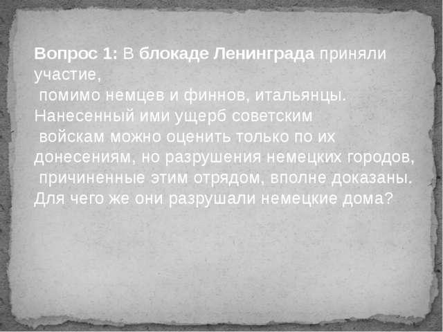 Вопрос 1: В блокаде Ленинграда приняли участие, помимо немцев и финнов, италь...