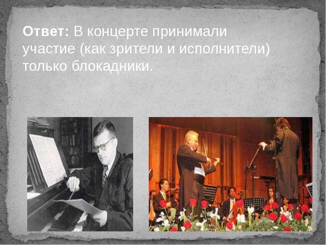 Ответ: В концерте принимали участие (как зрители и исполнители) только блокад...