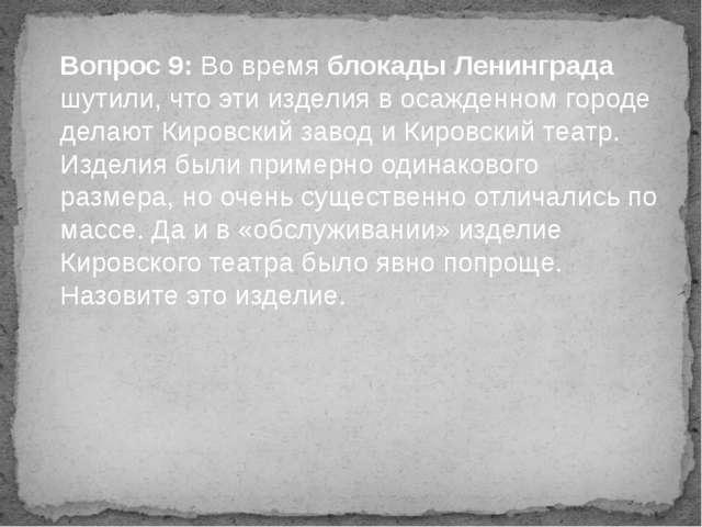 Вопрос 9: Во время блокады Ленинграда шутили, что эти изделия в осажденном го...