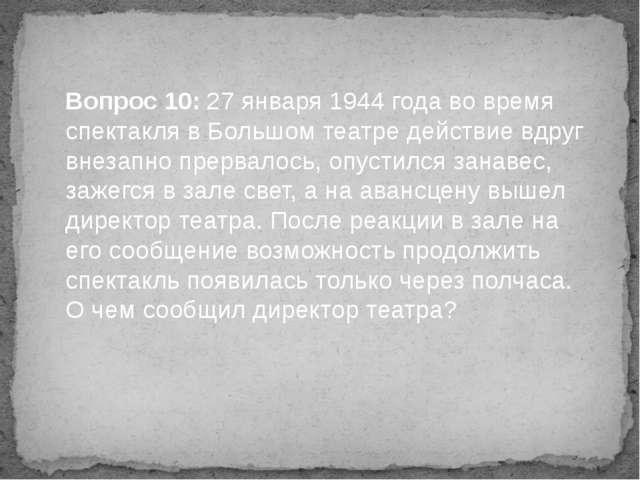 Вопрос 10: 27 января 1944 года во время спектакля в Большом театре действие в...