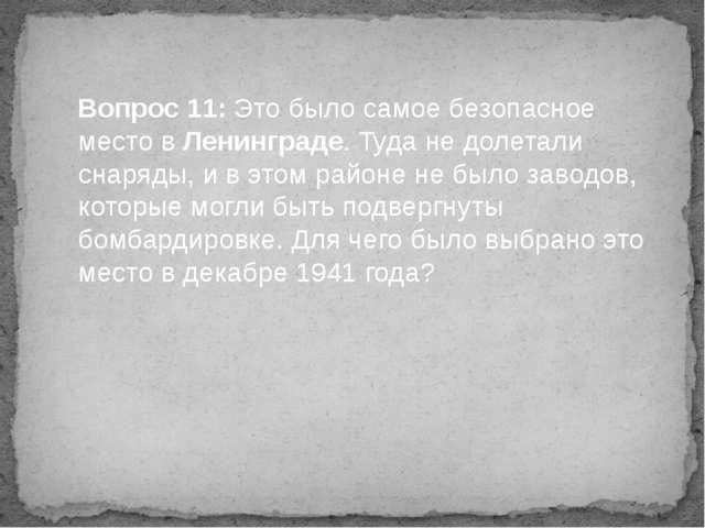 Вопрос 11: Это было самое безопасное место в Ленинграде. Туда не долетали сна...