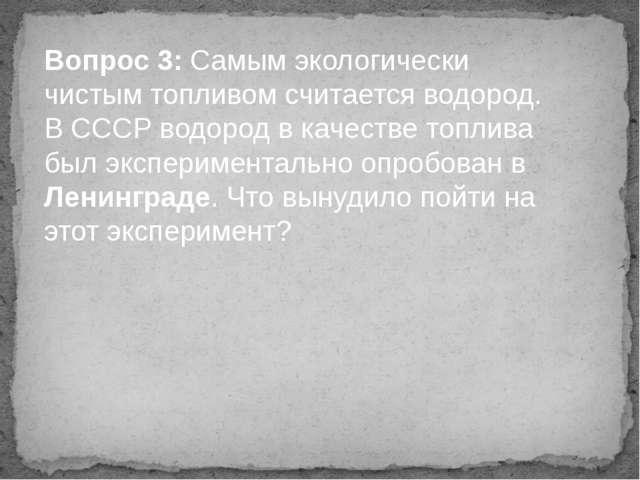 Вопрос 3: Самым экологически чистым топливом считается водород. В СССР водоро...
