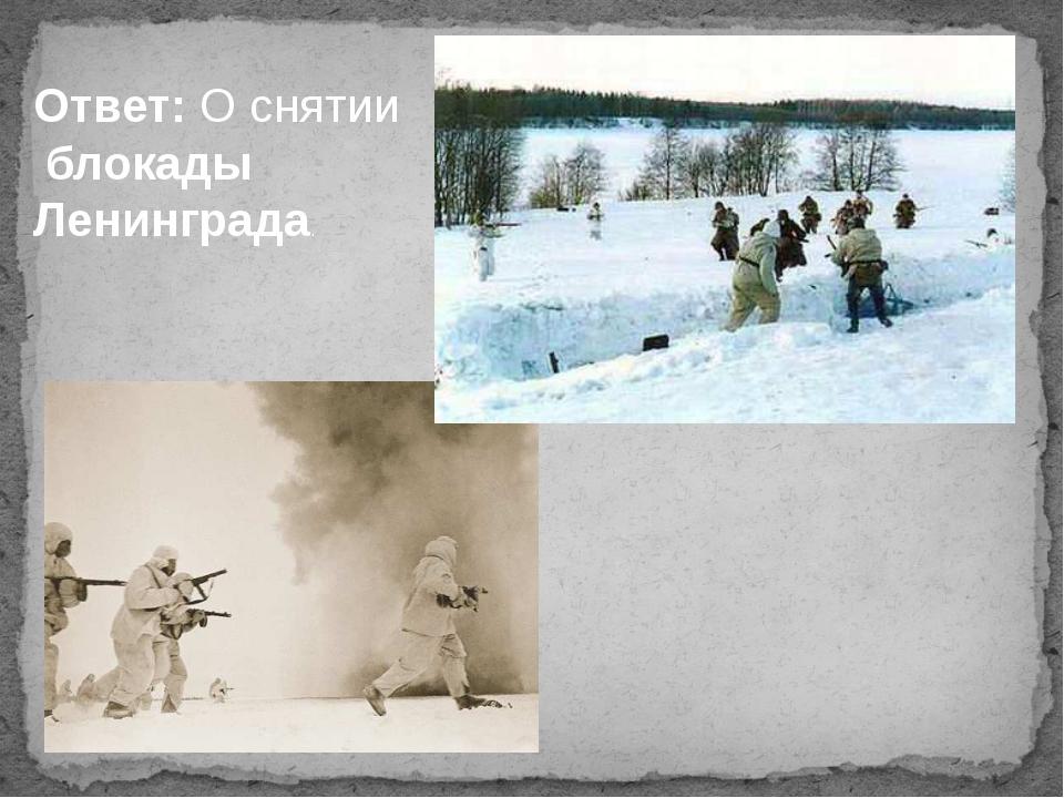 Ответ: О снятии блокады Ленинграда.