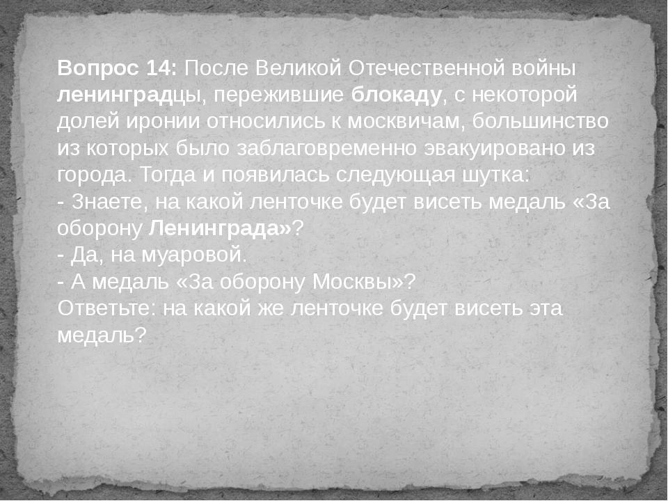 Вопрос 14: После Великой Отечественной войны ленинградцы, пережившие блокаду,...