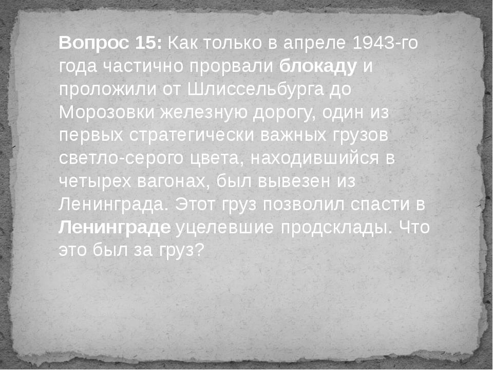 Вопрос 15: Как только в апреле 1943-го года частично прорвали блокаду и проло...