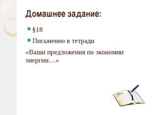 Домашнее задание: §18 Письменно в тетради «Ваши предложения по экономии энерг