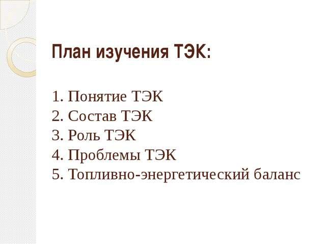 План изучения ТЭК: 1. Понятие ТЭК 2. Состав ТЭК 3. Роль ТЭК 4. Проблемы ТЭК 5...
