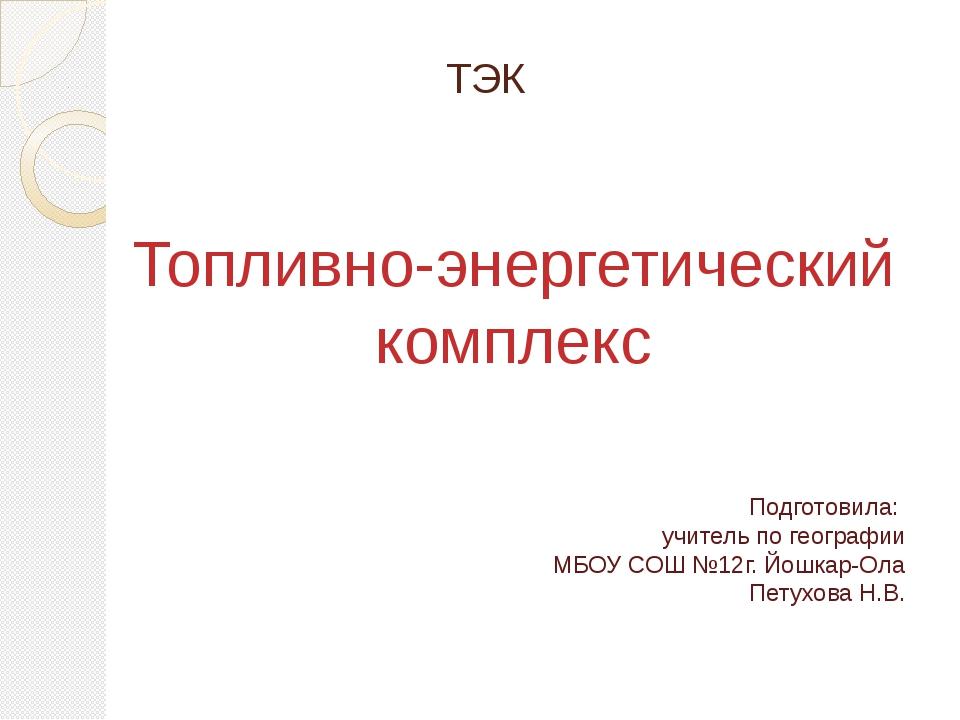 ТЭК Топливно-энергетический комплекс Подготовила: учитель по географии МБОУ...