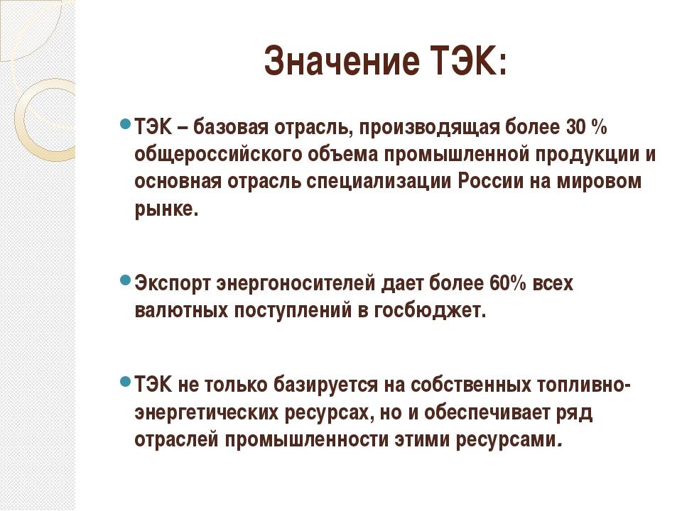 Значение ТЭК: ТЭК – базовая отрасль, производящая более 30 % общероссийского...