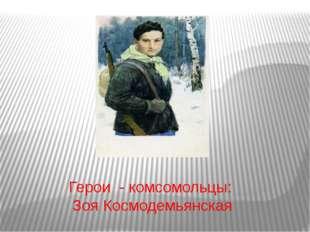 Герои - комсомольцы: Зоя Космодемьянская