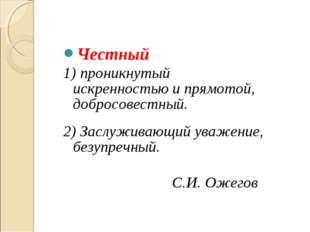 Честный 1) проникнутый искренностью и прямотой, добросовестный. 2) Заслуживаю