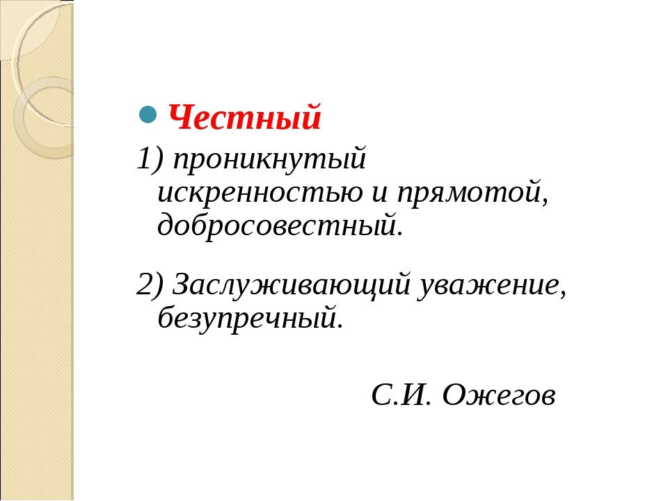 Честный 1) проникнутый искренностью и прямотой, добросовестный. 2) Заслуживаю...