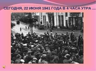СЕГОДНЯ, 22 ИЮНЯ 1941 ГОДА В 4 ЧАСА УТРА …