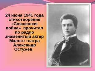 24 июня 1941 года стихотворение «Священная война» прочитал по радио знамениты
