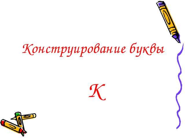 Конструирование буквы К
