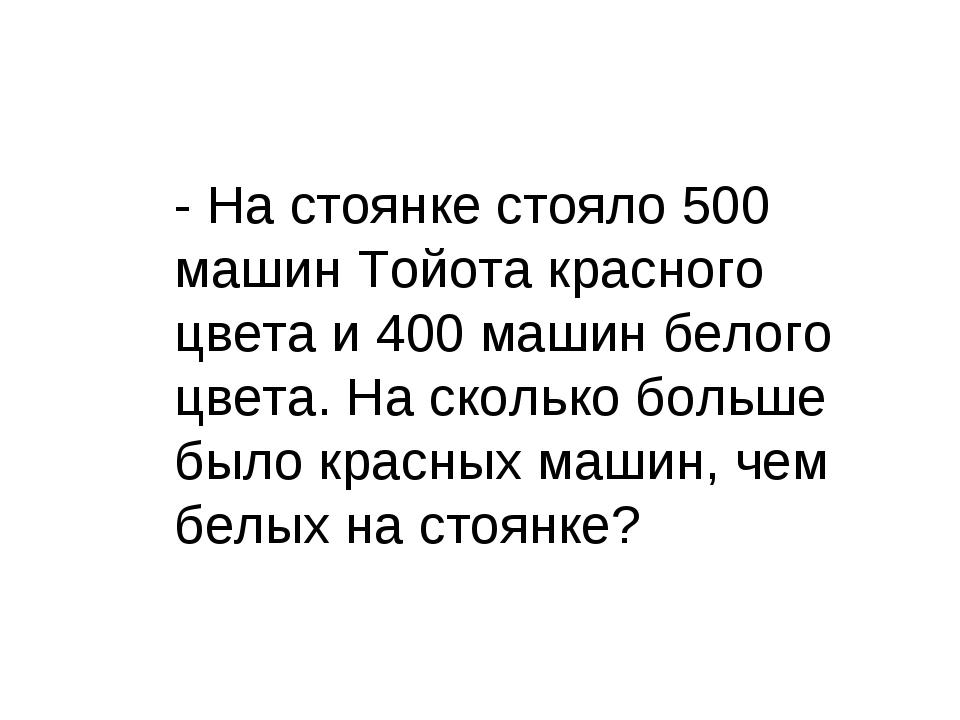 - На стоянке стояло 500 машин Тойота красного цвета и 400 машин белого цвета....