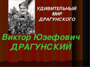 УДИВИТЕЛЬНЫЙ МИР ДРАГУНСКОГО Виктор Юзефович ДРАГУНСКИЙ