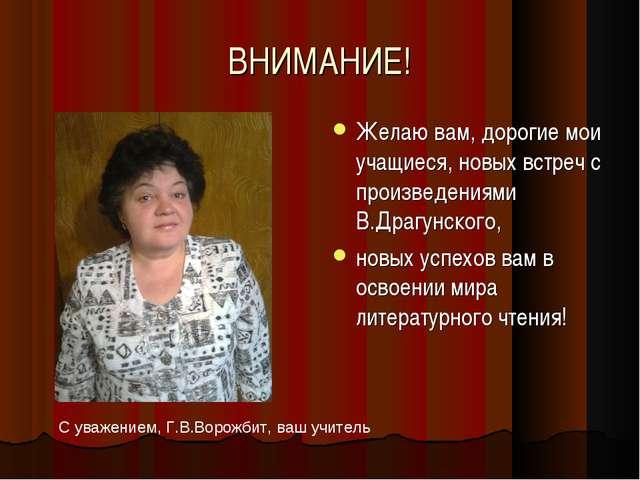 ВНИМАНИЕ! Желаю вам, дорогие мои учащиеся, новых встреч с произведениями В.Др...