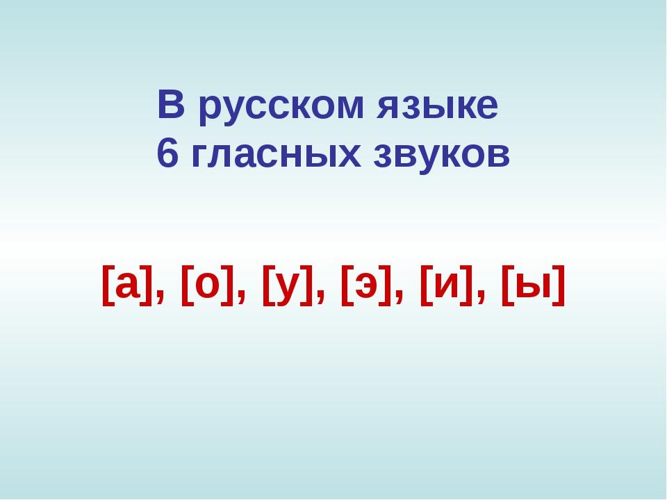 Врусском языке 6 гласных звуков [а], [о], [у], [э], [и], [ы]