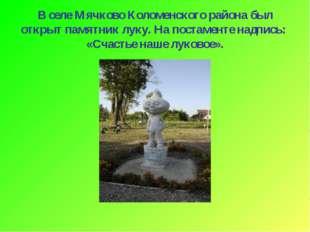 В селе Мячково Коломенского района был открыт памятник луку. На постаменте на