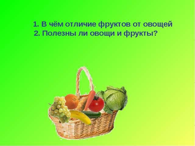 1. В чём отличие фруктов от овощей 2. Полезны ли овощи и фрукты?