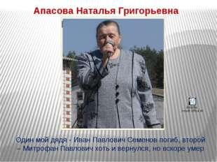 Апасова Наталья Григорьевна Один мой дядя - Иван Павлович Семенов погиб, втор
