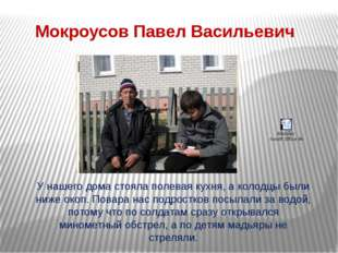 Мокроусов Павел Васильевич У нашего дома стояла полевая кухня, а колодцы были