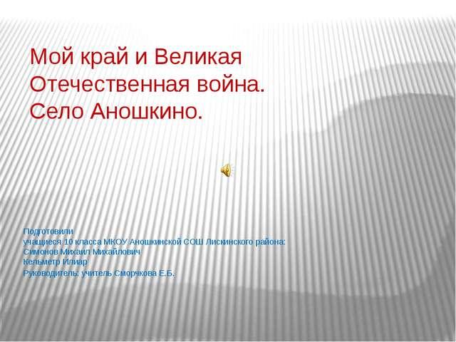 Мой край и Великая Отечественная война. Село Аношкино. Подготовили учащиеся 1...