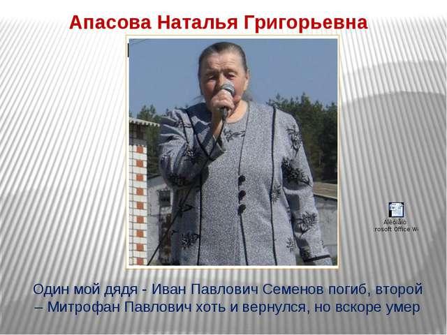 Апасова Наталья Григорьевна Один мой дядя - Иван Павлович Семенов погиб, втор...