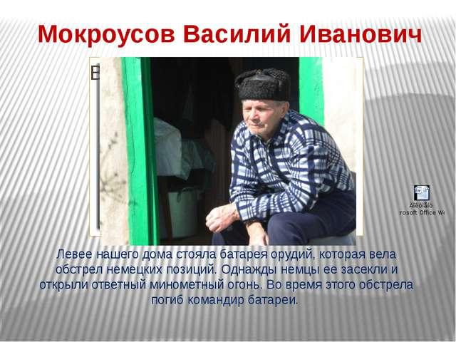 Мокроусов Василий Иванович Левее нашего дома стояла батарея орудий, которая в...