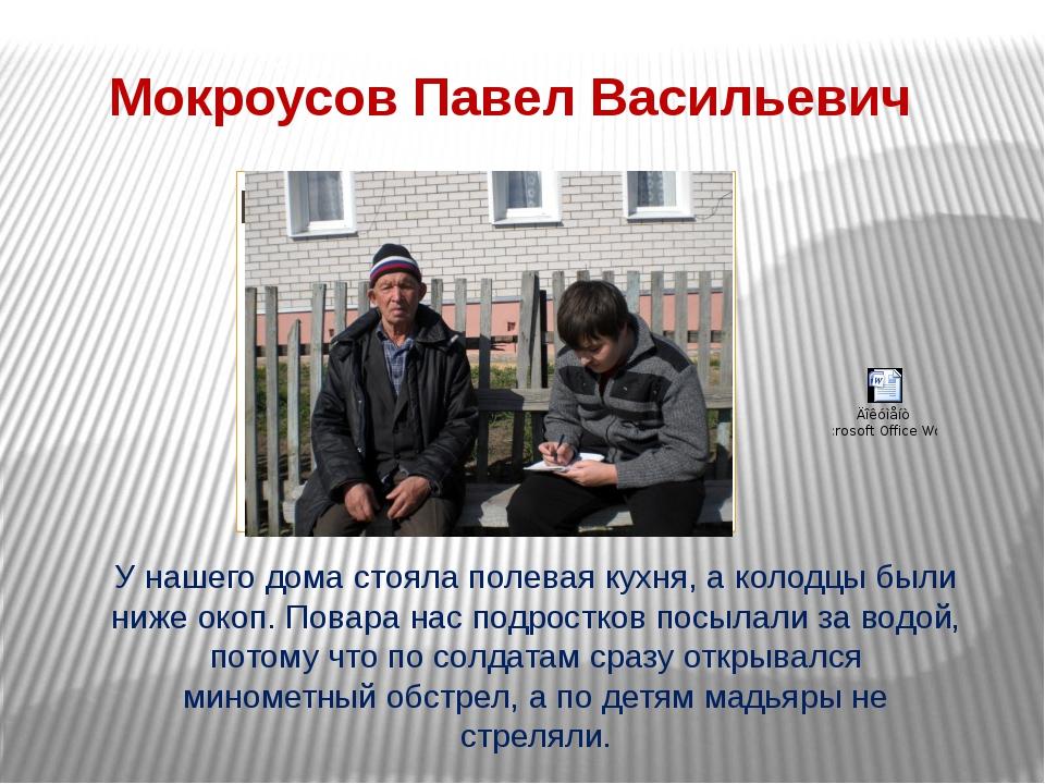Мокроусов Павел Васильевич У нашего дома стояла полевая кухня, а колодцы были...