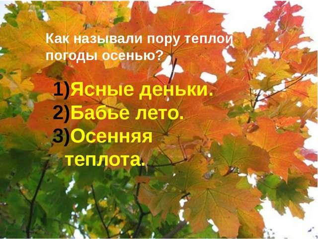 Как называли пору теплой погоды осенью? Ясные деньки. Бабье лето. Осенняя те...