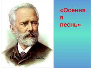 П.И. Чайковский. «Осенняя песнь»