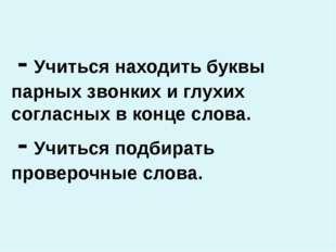 - Учиться находить буквы парных звонких и глухих согласных в конце слова. -