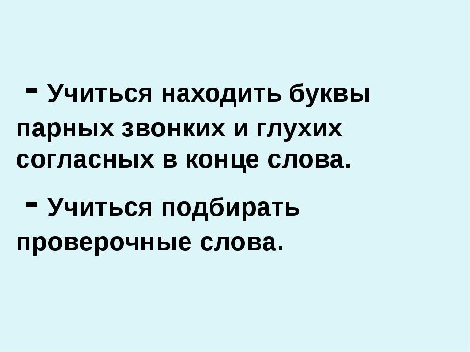 - Учиться находить буквы парных звонких и глухих согласных в конце слова. -...