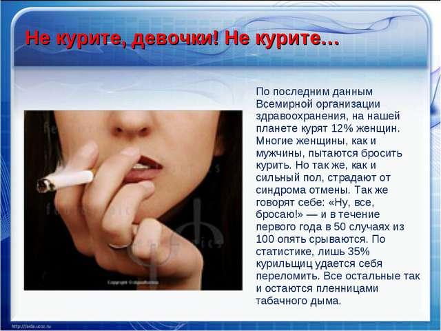 Не курите, девочки! Не курите… По последним данным Всемирной организации здра...