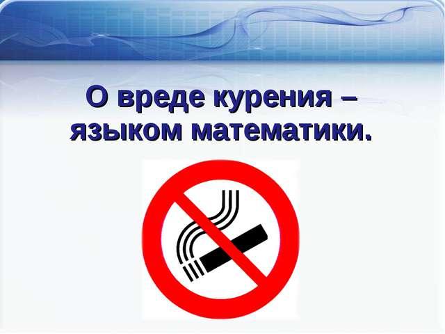 Математика против курения О вреде курения – языком математики.