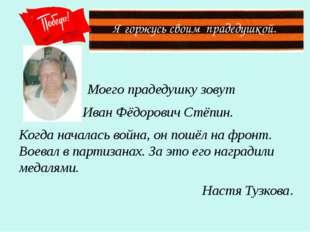 Я горжусь своим прадедушкой. Моего прадедушку зовут Иван Фёдорович Стёпин. К