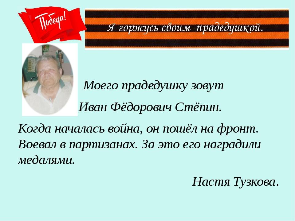 Я горжусь своим прадедушкой. Моего прадедушку зовут Иван Фёдорович Стёпин. К...