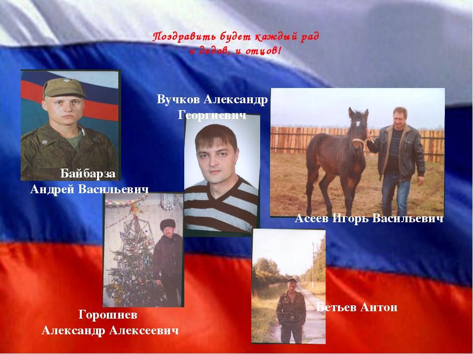 Поздравить будет каждый рад и дедов, и отцов! Горошнев Александр Алексееви...